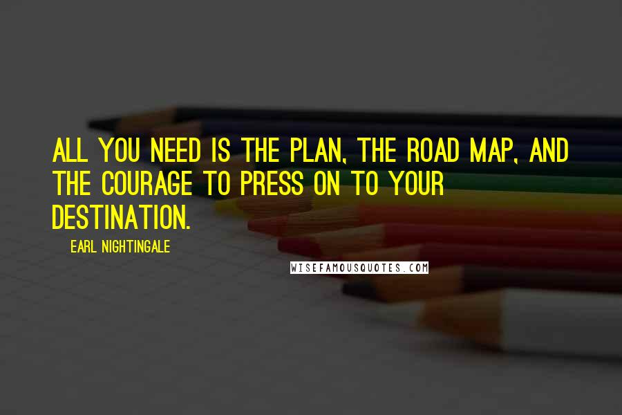 Earl Nightingale quotes: All you need is the plan, the road map, and the courage to press on to your destination.
