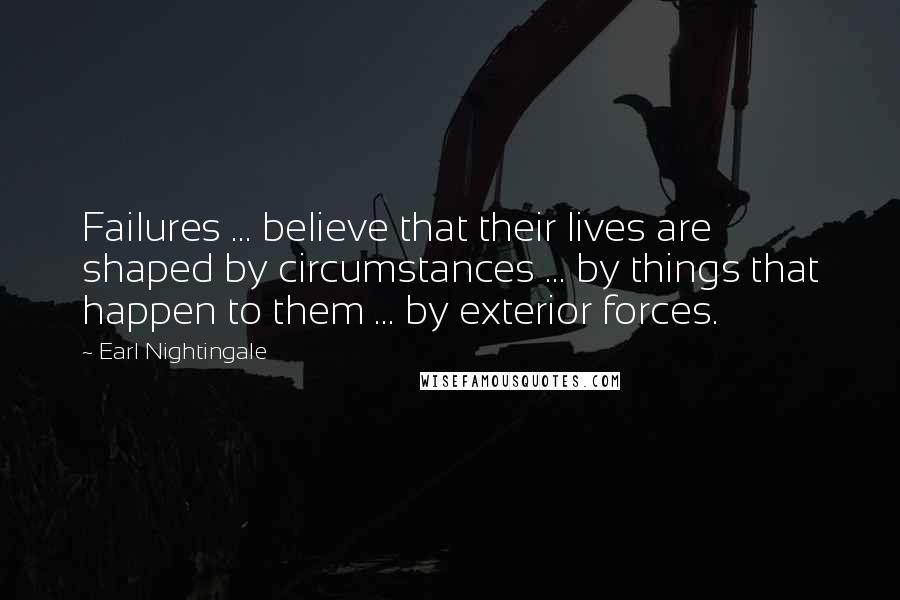 Earl Nightingale quotes: Failures ... believe that their lives are shaped by circumstances ... by things that happen to them ... by exterior forces.