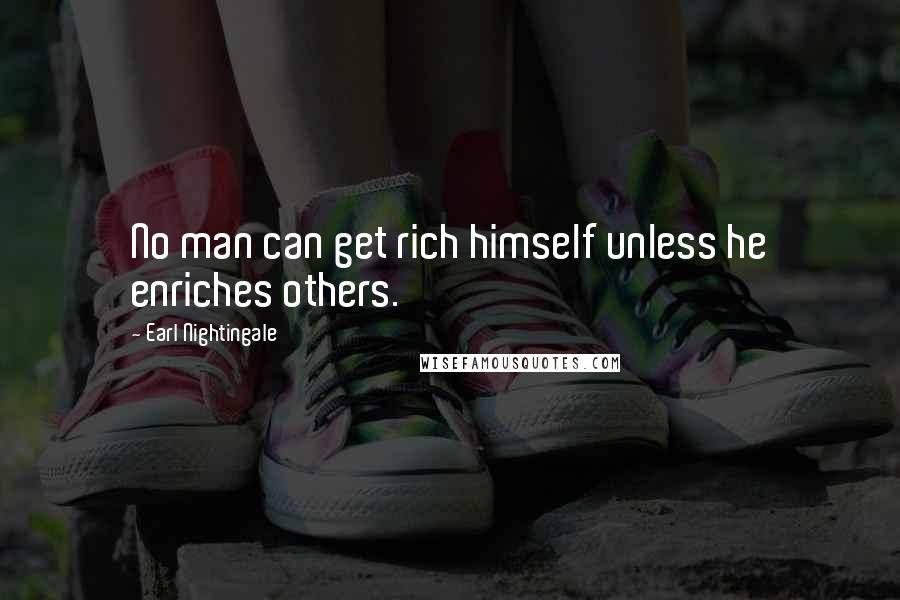 Earl Nightingale quotes: No man can get rich himself unless he enriches others.