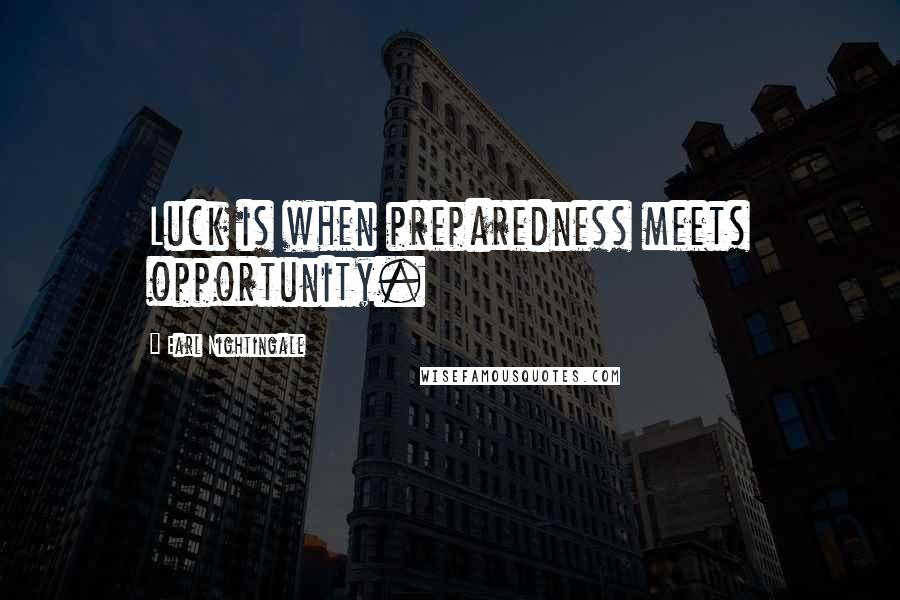 Earl Nightingale quotes: Luck is when preparedness meets opportunity.