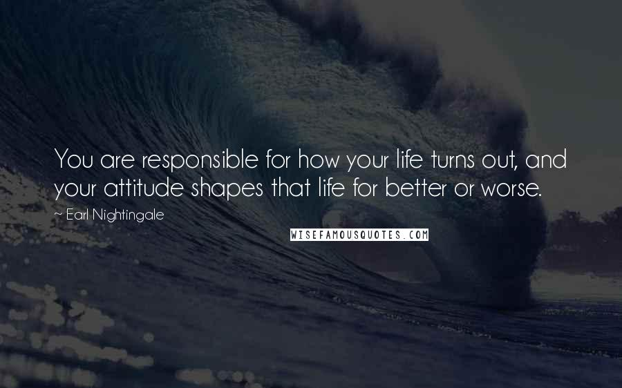 Earl Nightingale quotes: You are responsible for how your life turns out, and your attitude shapes that life for better or worse.