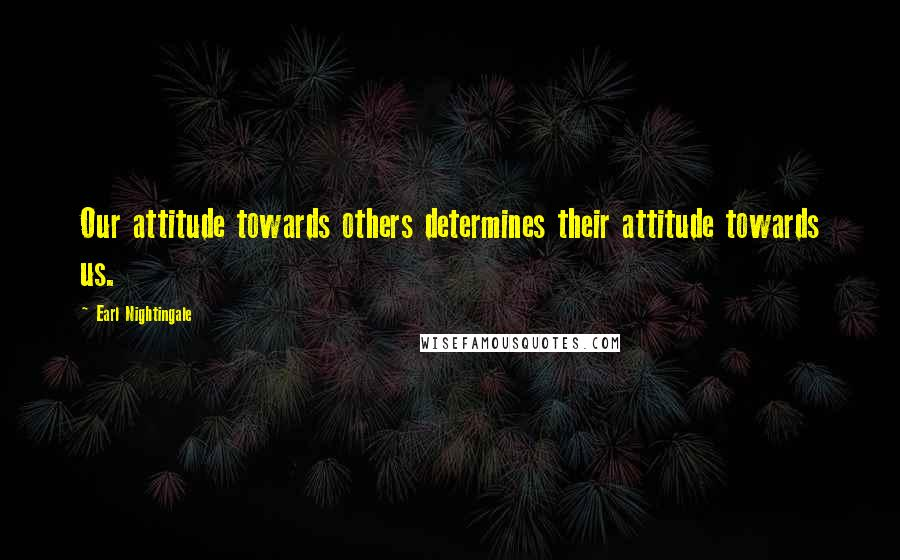 Earl Nightingale quotes: Our attitude towards others determines their attitude towards us.