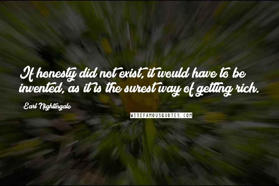 Earl Nightingale quotes: If honesty did not exist, it would have to be invented, as it is the surest way of getting rich.