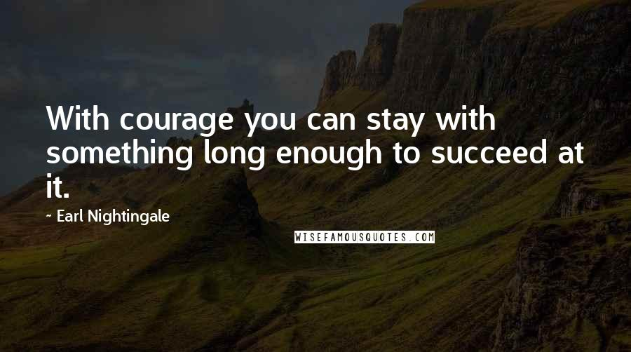 Earl Nightingale quotes: With courage you can stay with something long enough to succeed at it.
