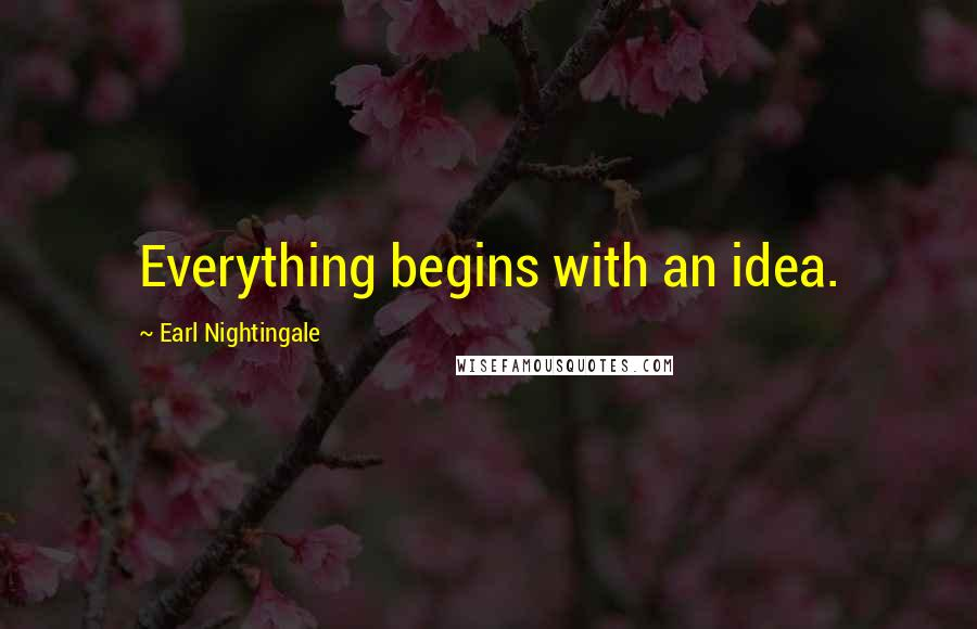 Earl Nightingale quotes: Everything begins with an idea.