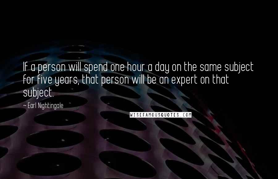 Earl Nightingale quotes: If a person will spend one hour a day on the same subject for five years, that person will be an expert on that subject.