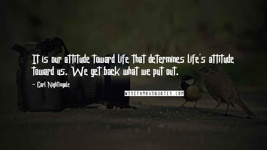Earl Nightingale quotes: It is our attitude toward life that determines life's attitude toward us. We get back what we put out.
