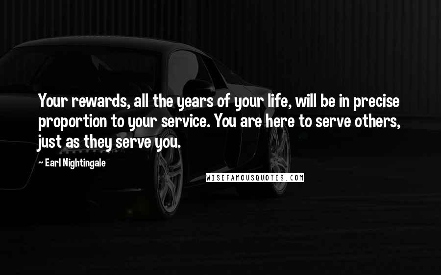 Earl Nightingale quotes: Your rewards, all the years of your life, will be in precise proportion to your service. You are here to serve others, just as they serve you.