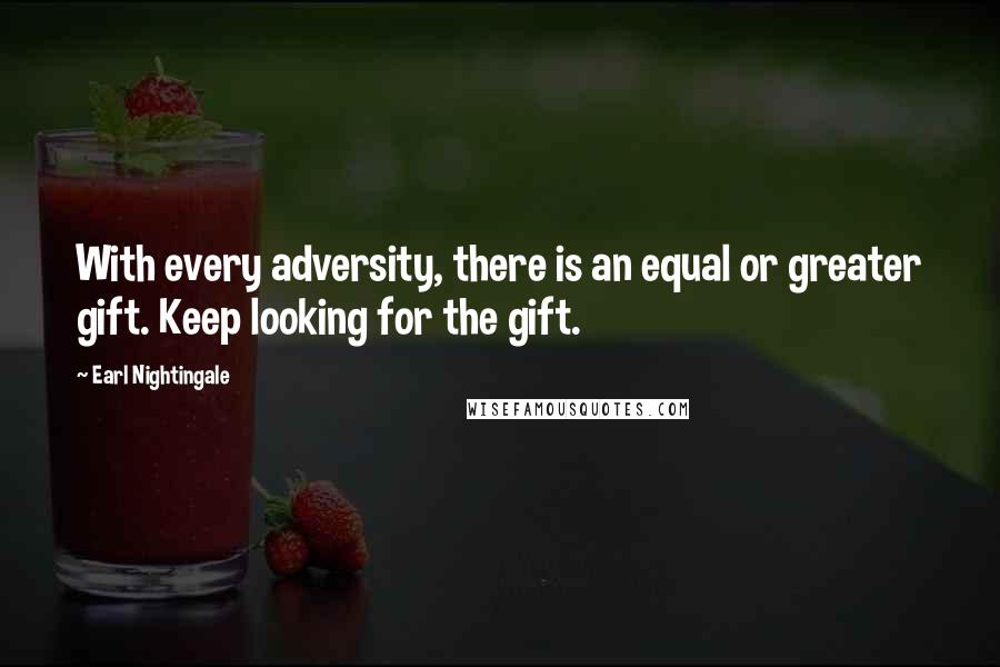 Earl Nightingale quotes: With every adversity, there is an equal or greater gift. Keep looking for the gift.