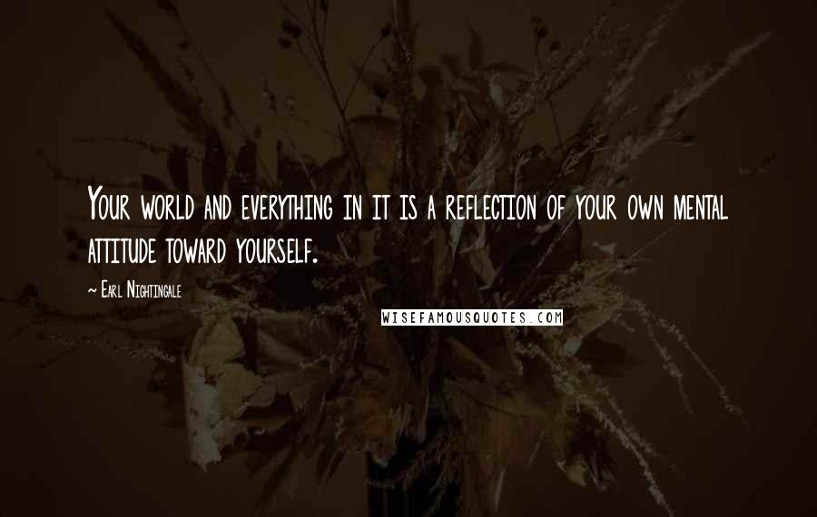 Earl Nightingale quotes: Your world and everything in it is a reflection of your own mental attitude toward yourself.