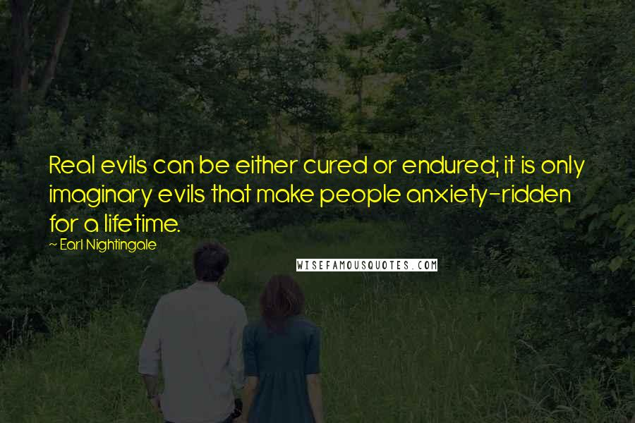 Earl Nightingale quotes: Real evils can be either cured or endured; it is only imaginary evils that make people anxiety-ridden for a lifetime.