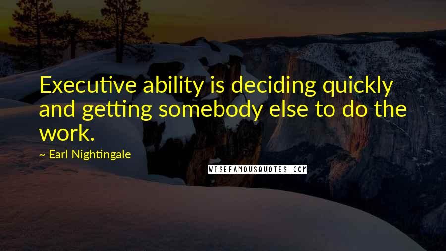 Earl Nightingale quotes: Executive ability is deciding quickly and getting somebody else to do the work.
