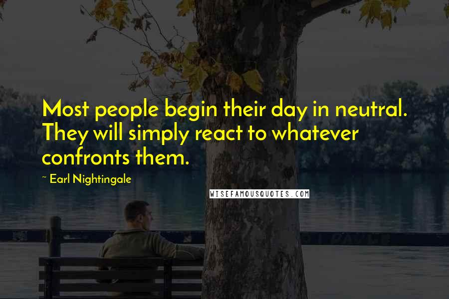 Earl Nightingale quotes: Most people begin their day in neutral. They will simply react to whatever confronts them.
