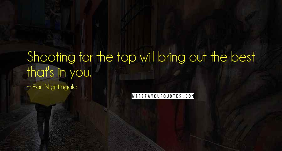 Earl Nightingale quotes: Shooting for the top will bring out the best that's in you.