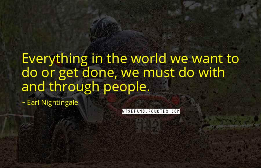 Earl Nightingale quotes: Everything in the world we want to do or get done, we must do with and through people.