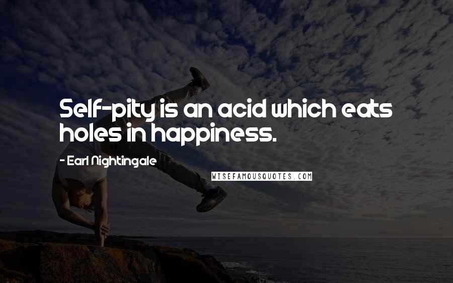 Earl Nightingale quotes: Self-pity is an acid which eats holes in happiness.