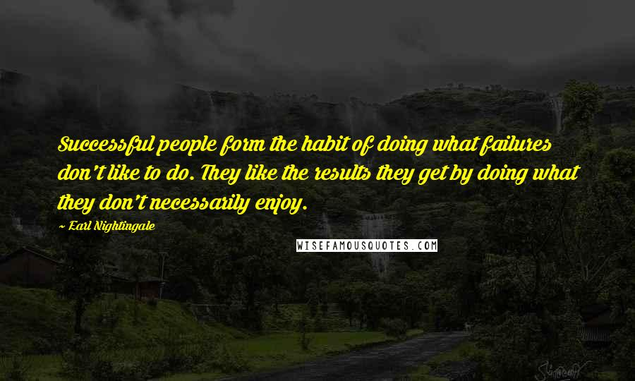 Earl Nightingale quotes: Successful people form the habit of doing what failures don't like to do. They like the results they get by doing what they don't necessarily enjoy.