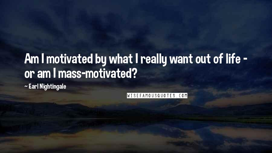 Earl Nightingale quotes: Am I motivated by what I really want out of life - or am I mass-motivated?