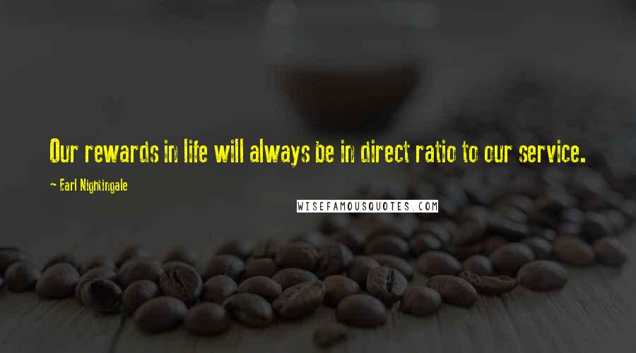 Earl Nightingale quotes: Our rewards in life will always be in direct ratio to our service.