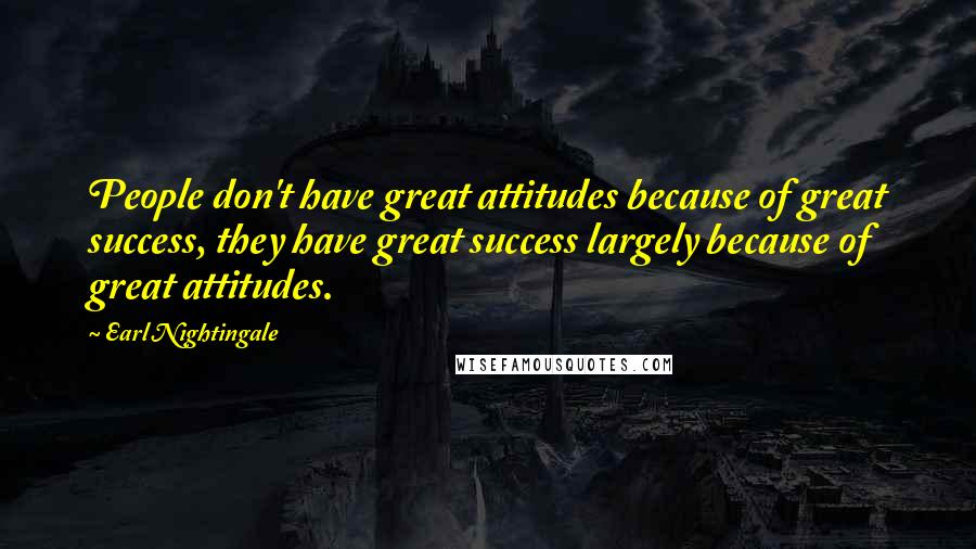 Earl Nightingale quotes: People don't have great attitudes because of great success, they have great success largely because of great attitudes.