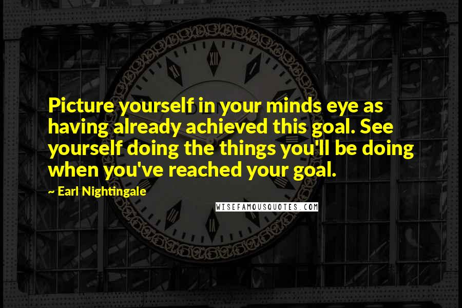 Earl Nightingale quotes: Picture yourself in your minds eye as having already achieved this goal. See yourself doing the things you'll be doing when you've reached your goal.