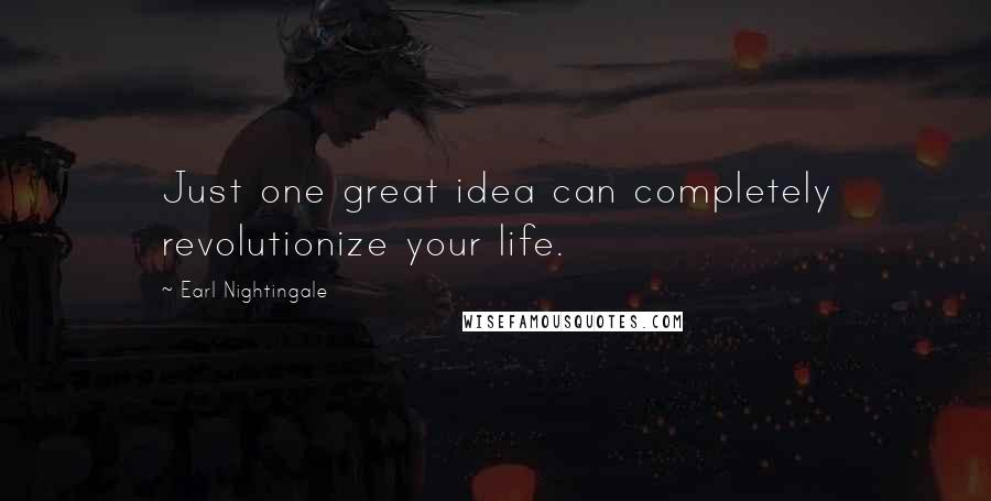 Earl Nightingale quotes: Just one great idea can completely revolutionize your life.