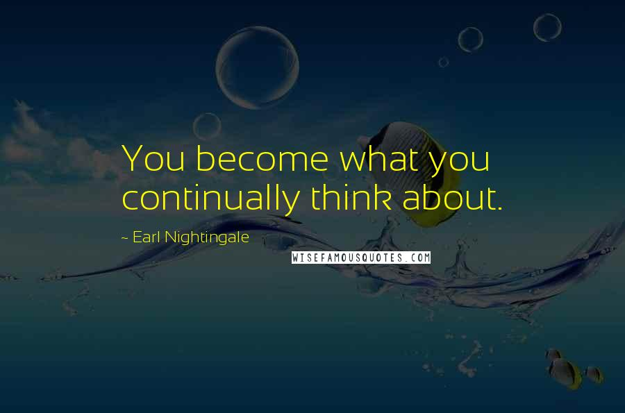 Earl Nightingale quotes: You become what you continually think about.
