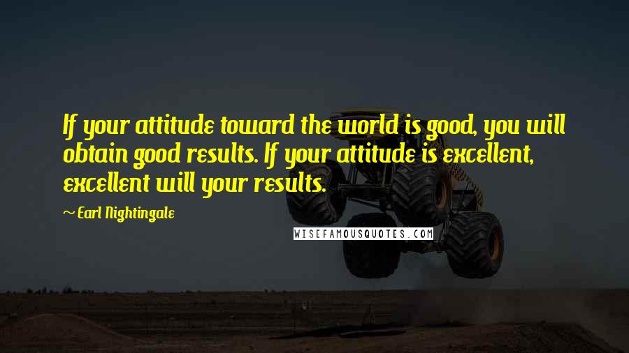 Earl Nightingale quotes: If your attitude toward the world is good, you will obtain good results. If your attitude is excellent, excellent will your results.