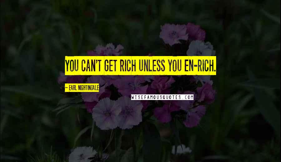 Earl Nightingale quotes: You can't get rich unless you EN-rich.