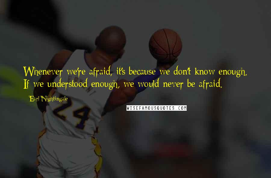 Earl Nightingale quotes: Whenever we're afraid, it's because we don't know enough. If we understood enough, we would never be afraid.