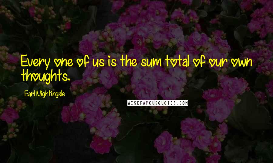 Earl Nightingale quotes: Every one of us is the sum total of our own thoughts.