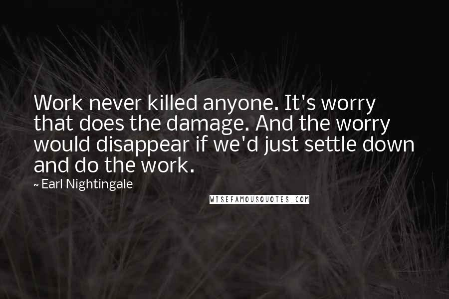 Earl Nightingale quotes: Work never killed anyone. It's worry that does the damage. And the worry would disappear if we'd just settle down and do the work.