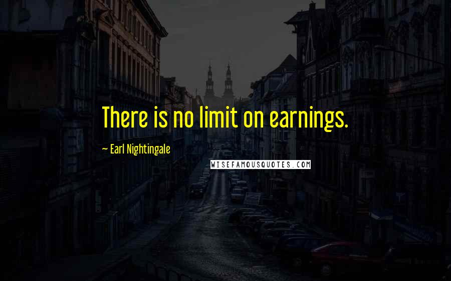 Earl Nightingale quotes: There is no limit on earnings.
