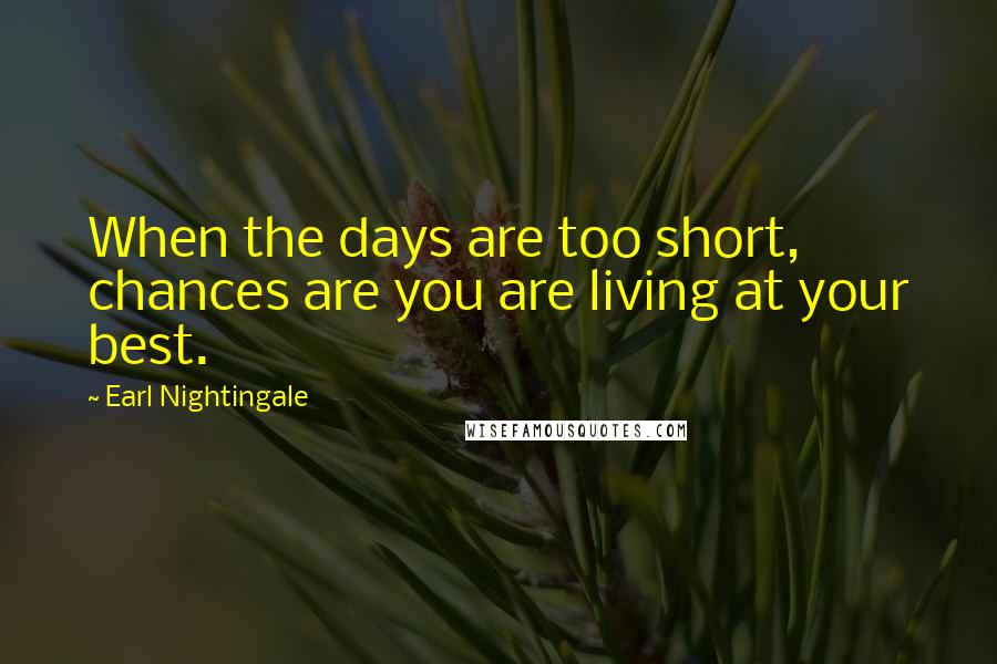 Earl Nightingale quotes: When the days are too short, chances are you are living at your best.