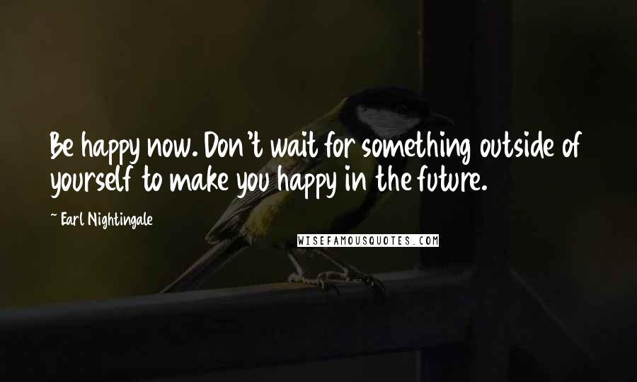 Earl Nightingale quotes: Be happy now. Don't wait for something outside of yourself to make you happy in the future.