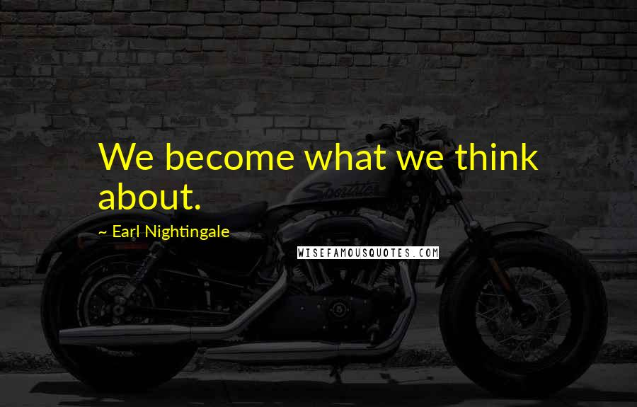 Earl Nightingale quotes: We become what we think about.