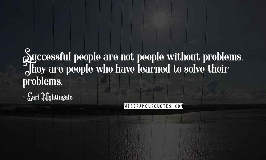 Earl Nightingale quotes: Successful people are not people without problems. They are people who have learned to solve their problems.