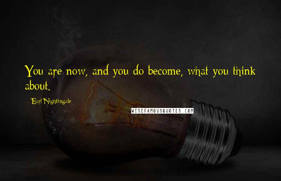 Earl Nightingale quotes: You are now, and you do become, what you think about.