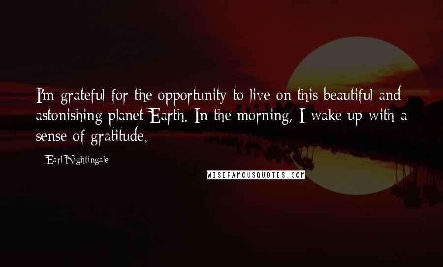 Earl Nightingale quotes: I'm grateful for the opportunity to live on this beautiful and astonishing planet Earth. In the morning, I wake up with a sense of gratitude.