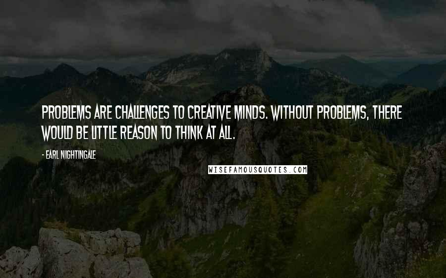 Earl Nightingale quotes: Problems are challenges to creative minds. Without problems, there would be little reason to think at all.