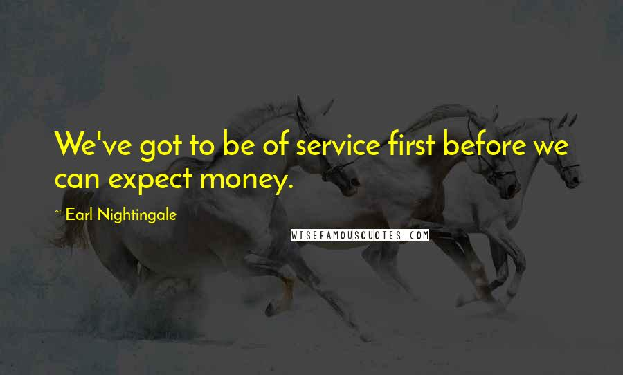 Earl Nightingale quotes: We've got to be of service first before we can expect money.