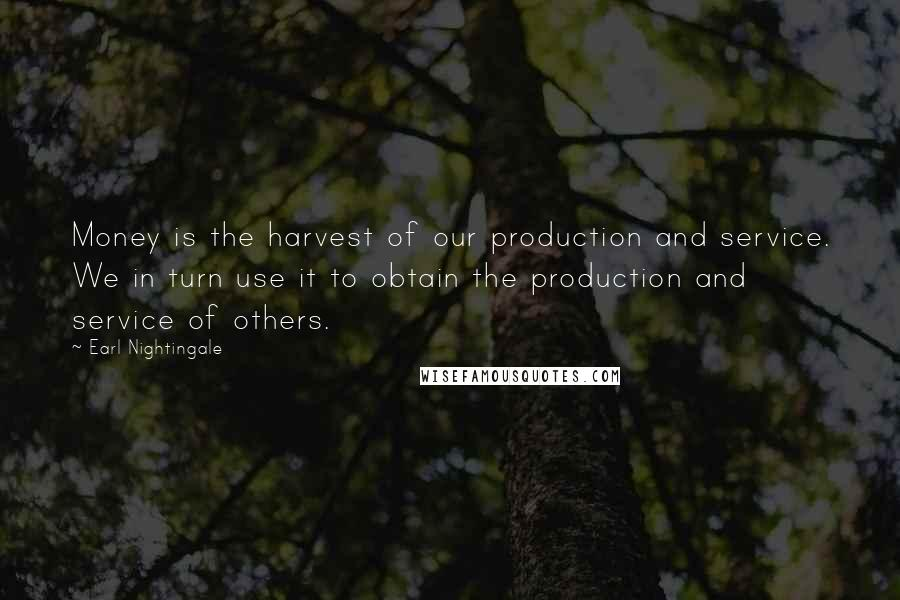 Earl Nightingale quotes: Money is the harvest of our production and service. We in turn use it to obtain the production and service of others.