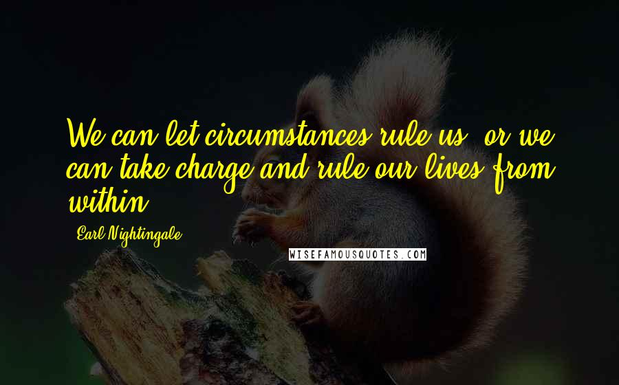 Earl Nightingale quotes: We can let circumstances rule us, or we can take charge and rule our lives from within.