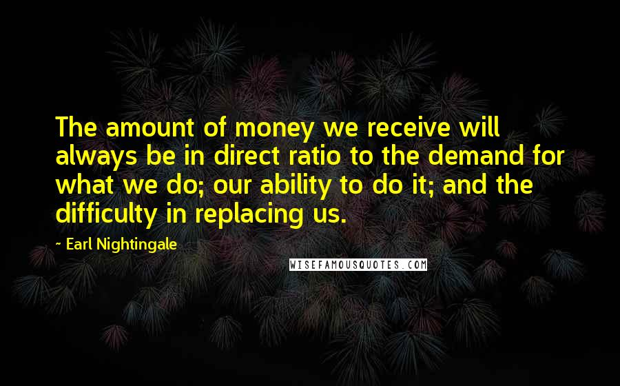 Earl Nightingale quotes: The amount of money we receive will always be in direct ratio to the demand for what we do; our ability to do it; and the difficulty in replacing us.