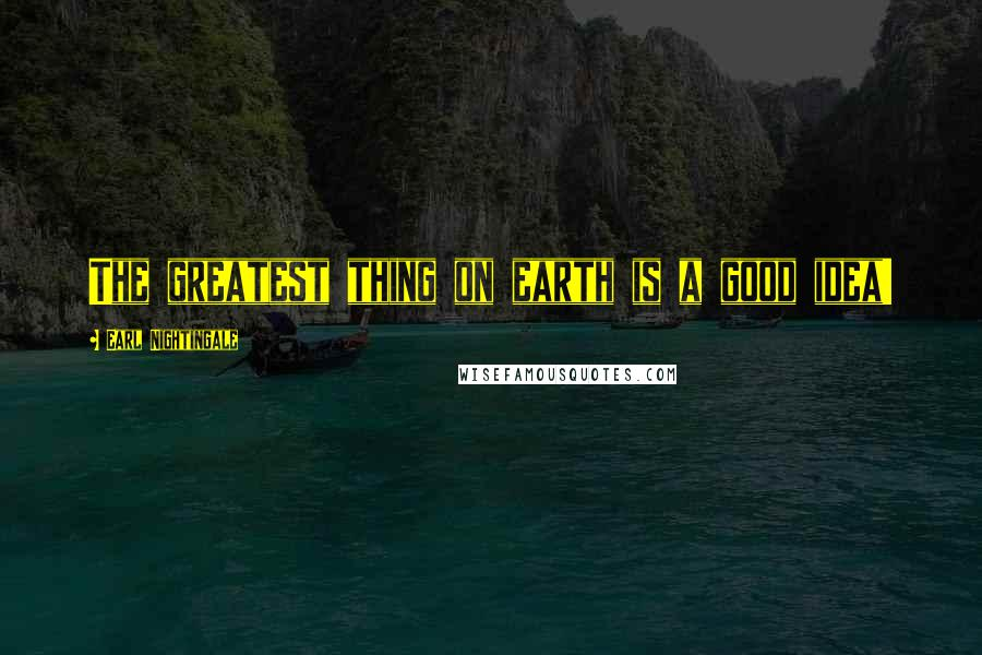 Earl Nightingale quotes: The greatest thing on earth is a good idea!