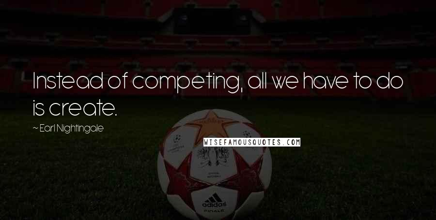 Earl Nightingale quotes: Instead of competing, all we have to do is create.