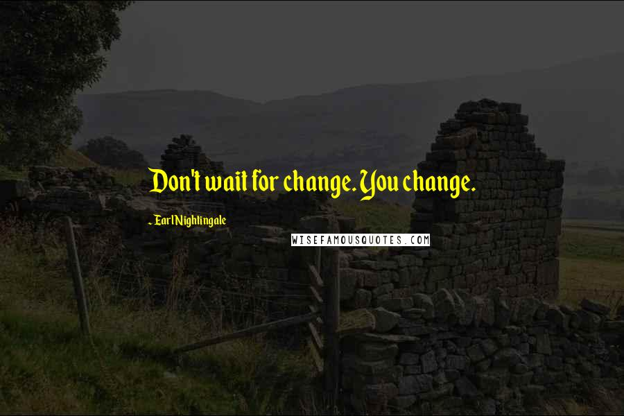 Earl Nightingale quotes: Don't wait for change. You change.
