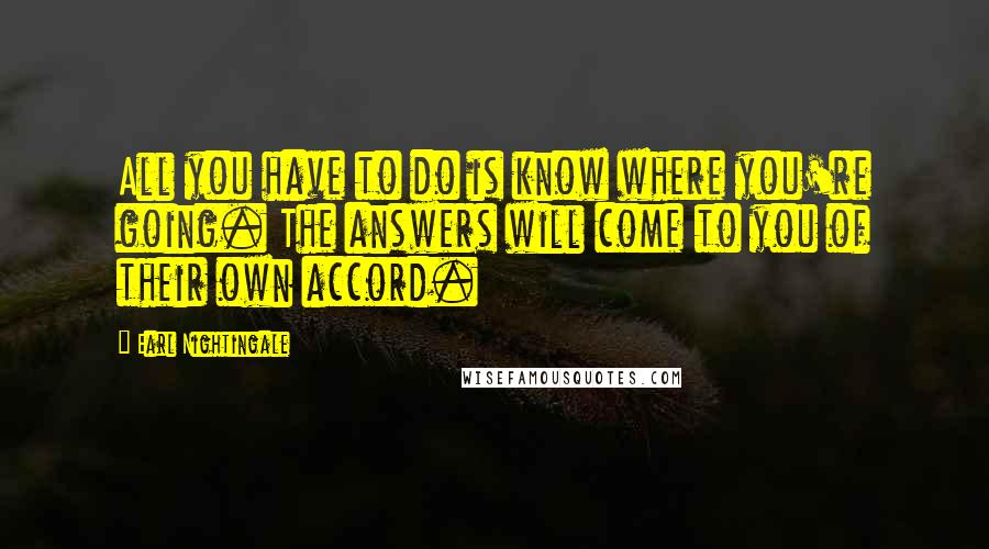 Earl Nightingale quotes: All you have to do is know where you're going. The answers will come to you of their own accord.