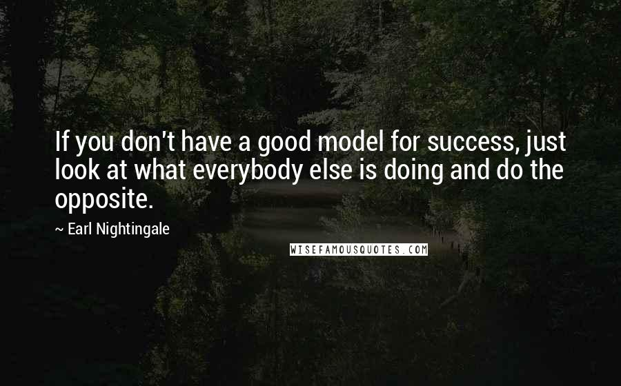 Earl Nightingale quotes: If you don't have a good model for success, just look at what everybody else is doing and do the opposite.