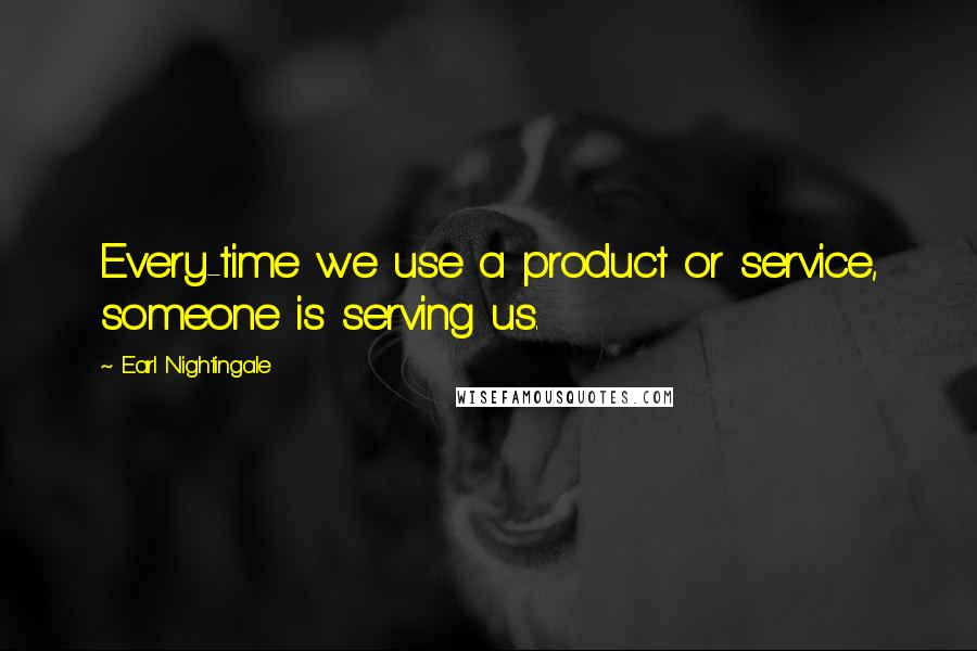 Earl Nightingale quotes: Every-time we use a product or service, someone is serving us.